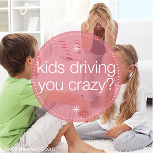 kids driving you crazy-
